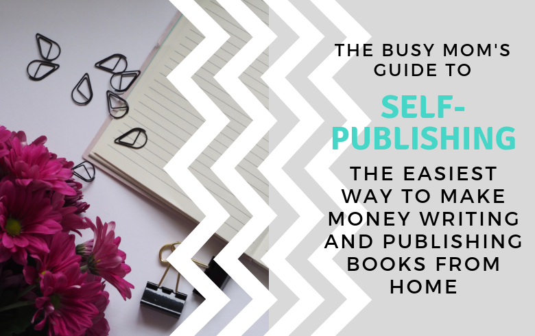 How Busy Moms Can Make Money Writing and Publishing Books at Home